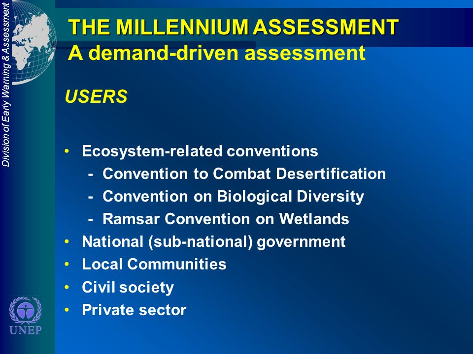 Division of Early Warning & Assessment THE MILLENNIUM ASSESSMENT A demand-driven assessment USERS Ecosystem-related conventions -Convention to Combat Desertification -Convention on Biological Diversity -Ramsar Convention on Wetlands National (sub-national) government Local Communities Civil society Private sector