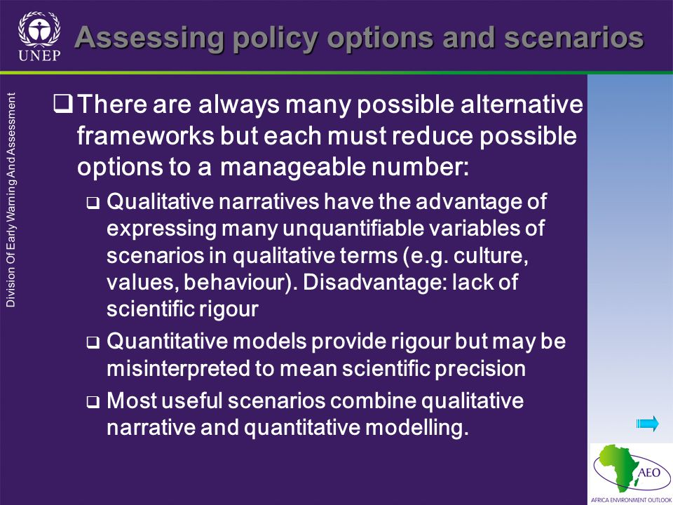 Division Of Early Warning And Assessment Assessing policy options and scenarios There are always many possible alternative frameworks but each must reduce possible options to a manageable number: Qualitative narratives have the advantage of expressing many unquantifiable variables of scenarios in qualitative terms (e.g.