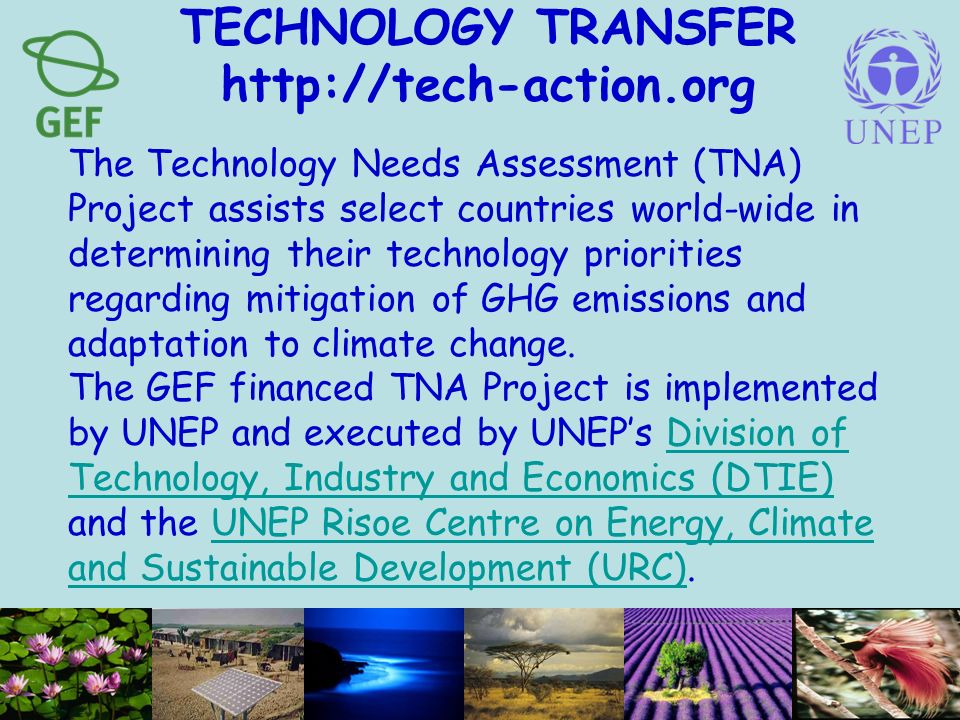 TECHNOLOGY TRANSFER http://tech-action.org The Technology Needs Assessment (TNA) Project assists select countries world-wide in determining their technology priorities regarding mitigation of GHG emissions and adaptation to climate change.