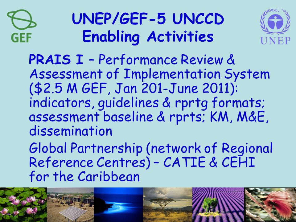 UNEP/GEF-5 UNCCD Enabling Activities PRAIS I – Performance Review & Assessment of Implementation System ($2.5 M GEF, Jan 201-June 2011): indicators, guidelines & rprtg formats; assessment baseline & rprts; KM, M&E, dissemination Global Partnership (network of Regional Reference Centres) – CATIE & CEHI for the Caribbean
