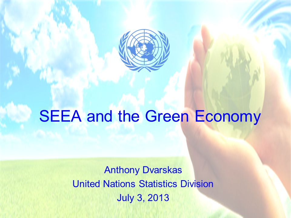 System of Environmental-Economic Accounting Presentation Overview Review of the SEEA SEEA and Green Economy Example tables and indicators