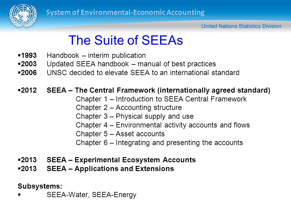 System of Environmental-Economic Accounting Recent advances - SEEA Internationally agreed statistical framework to measure environment and its interactions with economy Adopted as international statistical standard by UN Statistical Commission in 2012 Developed through inter- governmental process Published by UN, EU, FAO, IMF, OECD, WB