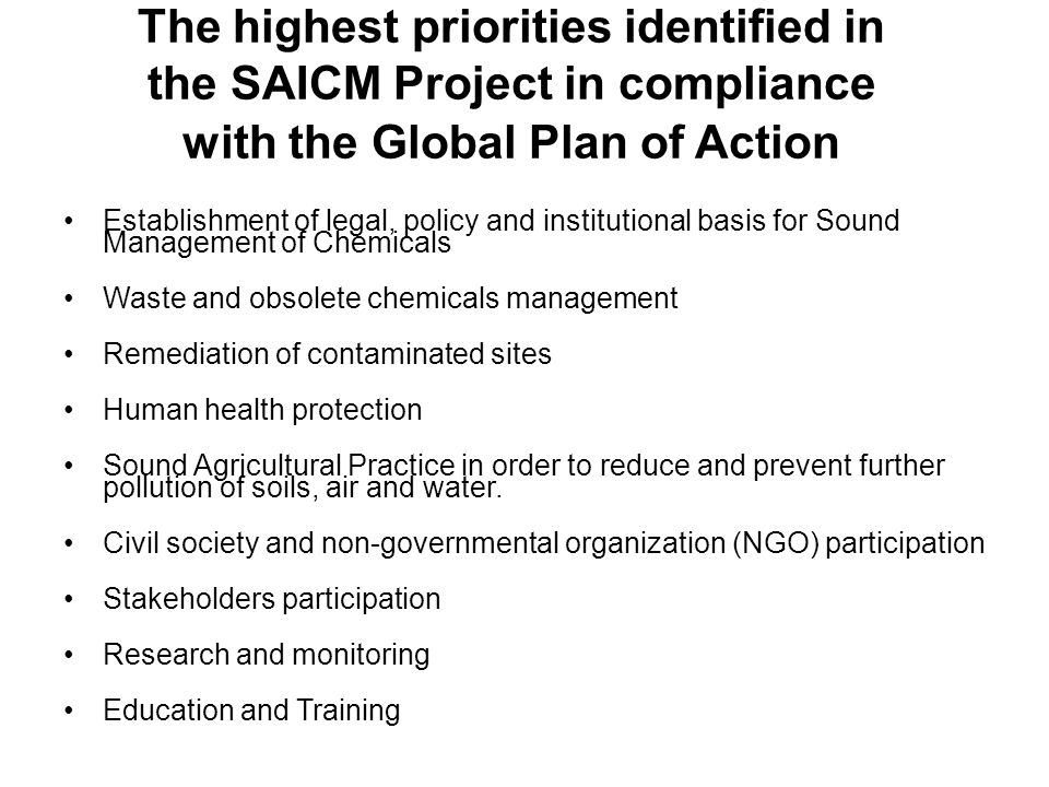 The highest priorities identified in the SAICM Project in compliance with the Global Plan of Action Establishment of legal, policy and institutional basis for Sound Management of Chemicals Waste and obsolete chemicals management Remediation of contaminated sites Human health protection Sound Agricultural Practice in order to reduce and prevent further pollution of soils, air and water.