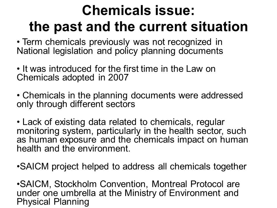 Term chemicals previously was not recognized in National legislation and policy planning documents It was introduced for the first time in the Law on Chemicals adopted in 2007 Chemicals in the planning documents were addressed only through different sectors Lack of existing data related to chemicals, regular monitoring system, particularly in the health sector, such as human exposure and the chemicals impact on human health and the environment.