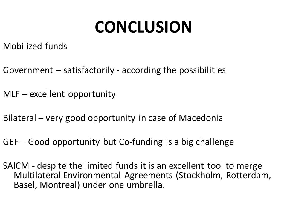 CONCLUSION Mobilized funds Government – satisfactorily - according the possibilities MLF – excellent opportunity Bilateral – very good opportunity in case of Macedonia GEF – Good opportunity but Co-funding is a big challenge SAICM - despite the limited funds it is an excellent tool to merge Multilateral Environmental Agreements (Stockholm, Rotterdam, Basel, Montreal) under one umbrella.