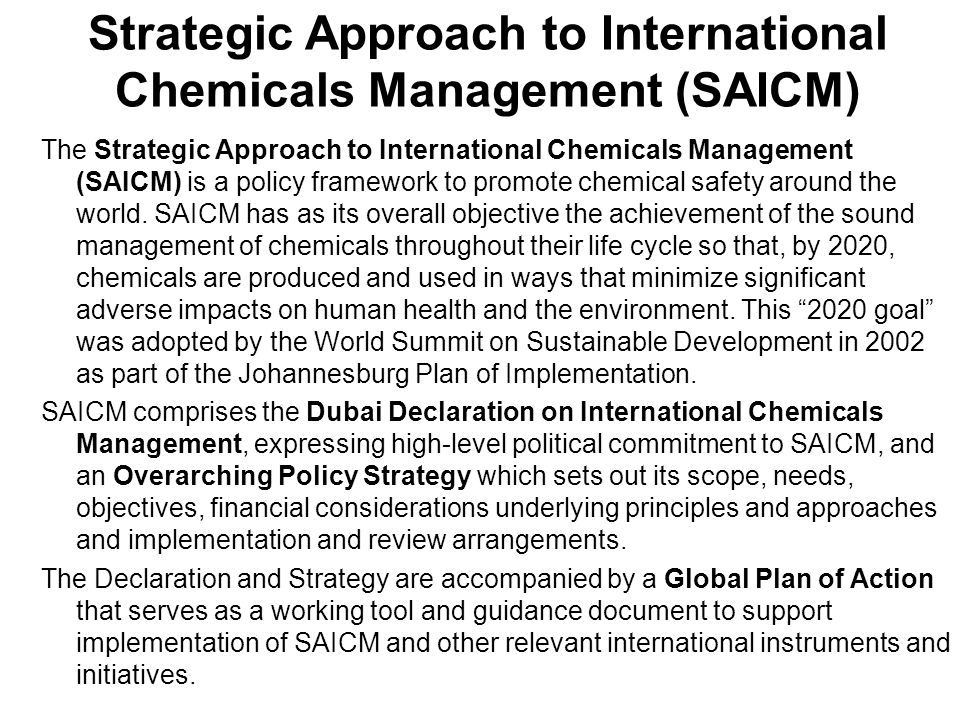 Global Plan of Action Recommended for use and further development in 36 work areas and 273 activities structured in accordance with the 5 categories of SAICM objectives: Measures to support risk reduction Strengthening knowledge and information Governance: strengthening of institutions, law and policy Addressing illegal international traffic Improved general practices It is anticipated that Governments and other stakeholders will adopt flexible programmes to build and sustain adequate and comprehensive capabilities for the sound management of chemicals consistent with national circumstances and the Strategic Approach objectives.