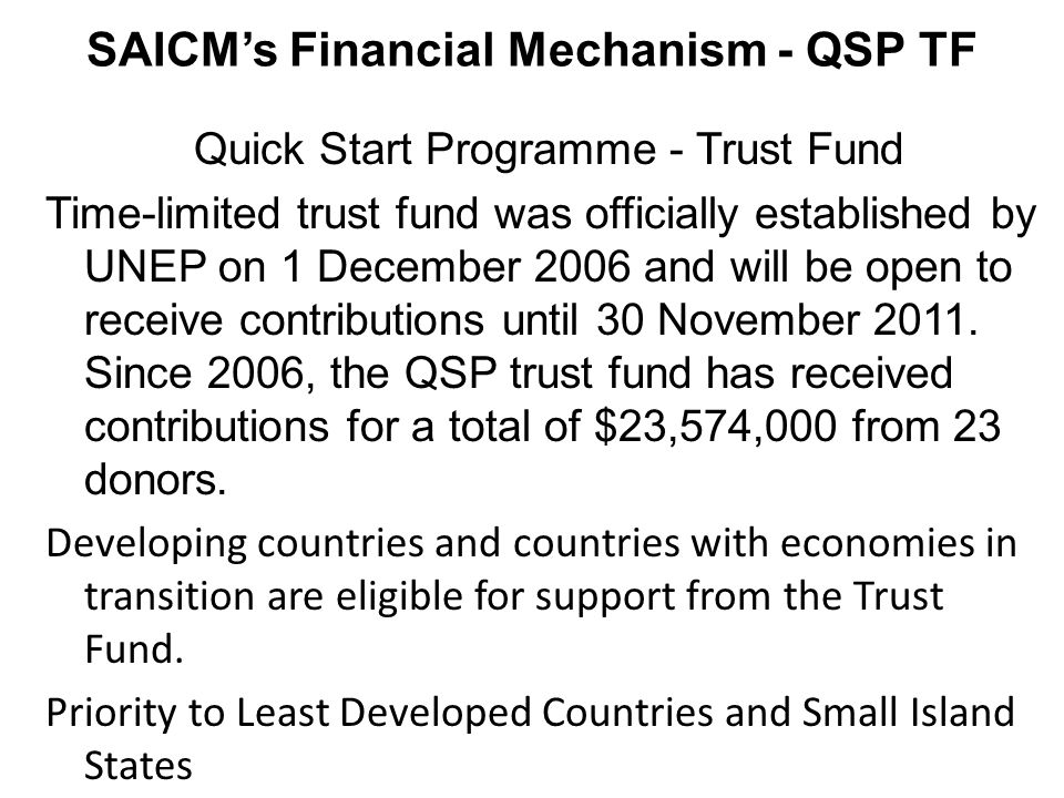 SAICMs Financial Mechanism - QSP TF Quick Start Programme - Trust Fund Time-limited trust fund was officially established by UNEP on 1 December 2006 and will be open to receive contributions until 30 November 2011.