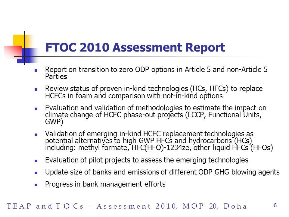 T E A P a n d T O C s - A s s e s s m e n t 2 0 1 0, M O P - 20, D o h a 6 FTOC 2010 Assessment Report Report on transition to zero ODP options in Article 5 and non-Article 5 Parties Review status of proven in-kind technologies (HCs, HFCs) to replace HCFCs in foam and comparison with not-in-kind options Evaluation and validation of methodologies to estimate the impact on climate change of HCFC phase-out projects (LCCP, Functional Units, GWP) Validation of emerging in-kind HCFC replacement technologies as potential alternatives to high GWP HFCs and hydrocarbons (HCs) including: methyl formate, HFC(HFO)-1234ze, other liquid HFCs (HFOs) Evaluation of pilot projects to assess the emerging technologies Update size of banks and emissions of different ODP GHG blowing agents Progress in bank management efforts