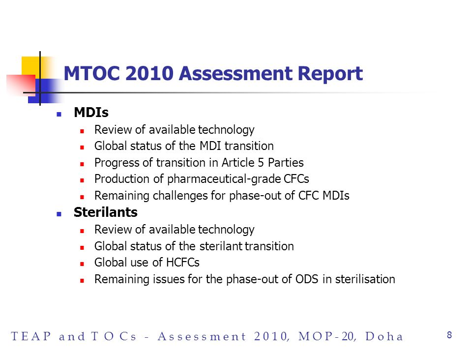 T E A P a n d T O C s - A s s e s s m e n t 2 0 1 0, M O P - 20, D o h a 8 MTOC 2010 Assessment Report MDIs Review of available technology Global status of the MDI transition Progress of transition in Article 5 Parties Production of pharmaceutical-grade CFCs Remaining challenges for phase-out of CFC MDIs Sterilants Review of available technology Global status of the sterilant transition Global use of HCFCs Remaining issues for the phase-out of ODS in sterilisation