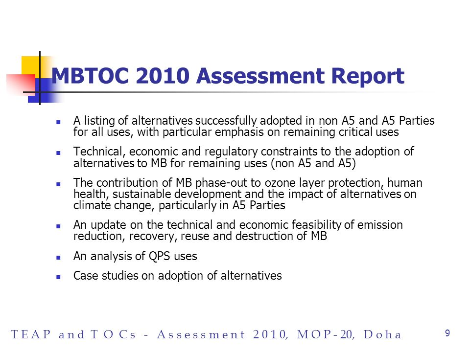 T E A P a n d T O C s - A s s e s s m e n t 2 0 1 0, M O P - 20, D o h a 9 MBTOC 2010 Assessment Report A listing of alternatives successfully adopted in non A5 and A5 Parties for all uses, with particular emphasis on remaining critical uses Technical, economic and regulatory constraints to the adoption of alternatives to MB for remaining uses (non A5 and A5) The contribution of MB phase-out to ozone layer protection, human health, sustainable development and the impact of alternatives on climate change, particularly in A5 Parties An update on the technical and economic feasibility of emission reduction, recovery, reuse and destruction of MB An analysis of QPS uses Case studies on adoption of alternatives