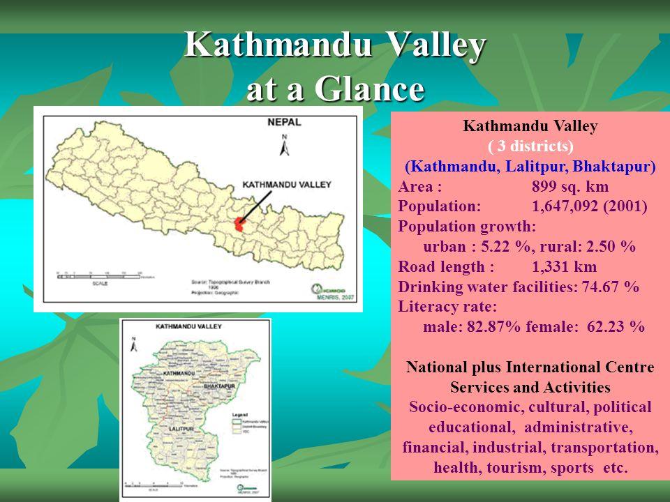 Kathmandu Valley at a Glance Kathmandu Valley ( 3 districts) (Kathmandu, Lalitpur, Bhaktapur) Area : 899 sq. km Population: 1,647,092 (2001) Populatio