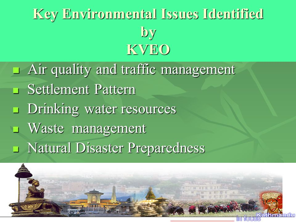 Key Environmental Issues Identified by KVEO Air quality and traffic management Air quality and traffic management Settlement Pattern Settlement Pattern Drinking water resources Drinking water resources Waste management Waste management Natural Disaster Preparedness Natural Disaster Preparedness