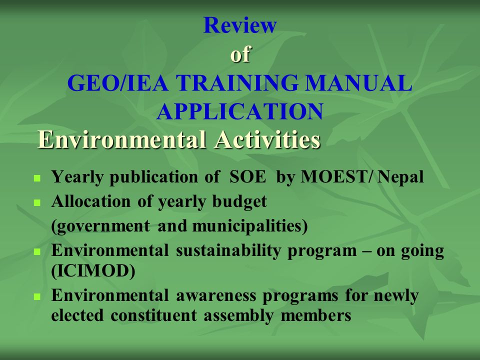 of Review of GEO/IEA TRAINING MANUAL APPLICATION Yearly publication of SOE by MOEST/ Nepal Allocation of yearly budget (government and municipalities) Environmental sustainability program – on going (ICIMOD) Environmental awareness programs for newly elected constituent assembly members Environmental Activities