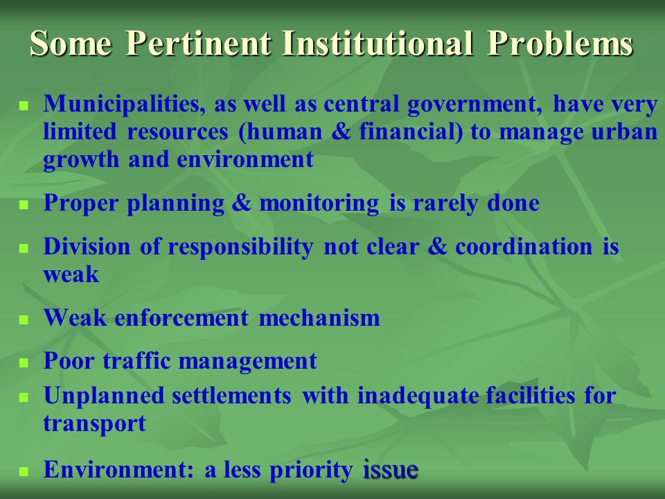 Some Pertinent Institutional Problems Municipalities, as well as central government, have very limited resources (human & financial) to manage urban growth and environment Proper planning & monitoring is rarely done Division of responsibility not clear & coordination is weak Weak enforcement mechanism Poor traffic management Unplanned settlements with inadequate facilities for transport issue Environment: a less priority issue