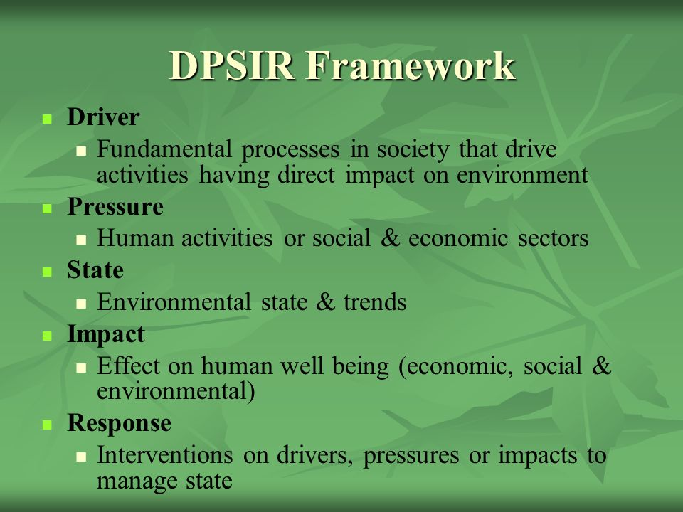 DPSIR Framework Driver Fundamental processes in society that drive activities having direct impact on environment Pressure Human activities or social & economic sectors State Environmental state & trends Impact Effect on human well being (economic, social & environmental) Response Interventions on drivers, pressures or impacts to manage state