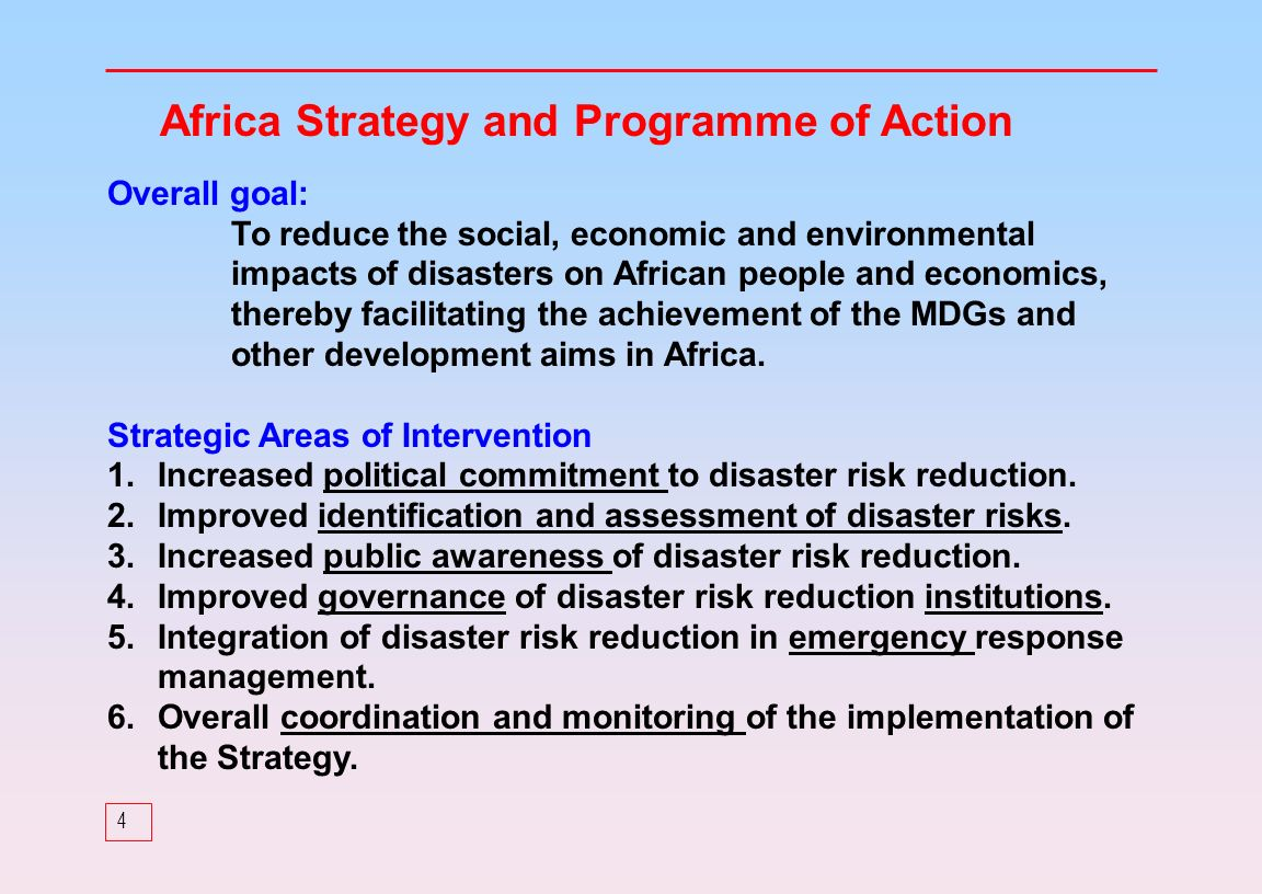4 Africa Strategy and Programme of Action Overall goal: To reduce the social, economic and environmental impacts of disasters on African people and economics, thereby facilitating the achievement of the MDGs and other development aims in Africa.