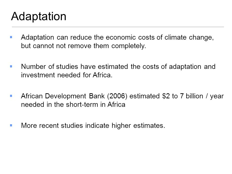 Adaptation can reduce the economic costs of climate change, but cannot not remove them completely. Number of studies have estimated the costs of adapt