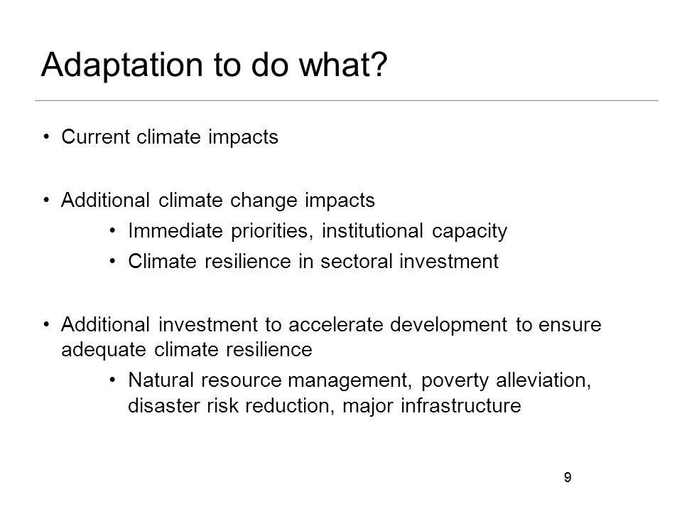 9 Adaptation to do what? Current climate impacts Additional climate change impacts Immediate priorities, institutional capacity Climate resilience in