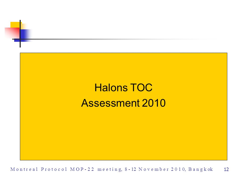 12 M o n t r e a l P r o t o c o l M O P - 2 2 m e e t i n g, 8 - 12 N o v e m b e r 2 0 1 0, B a n g k ok Halons TOC Assessment 2010