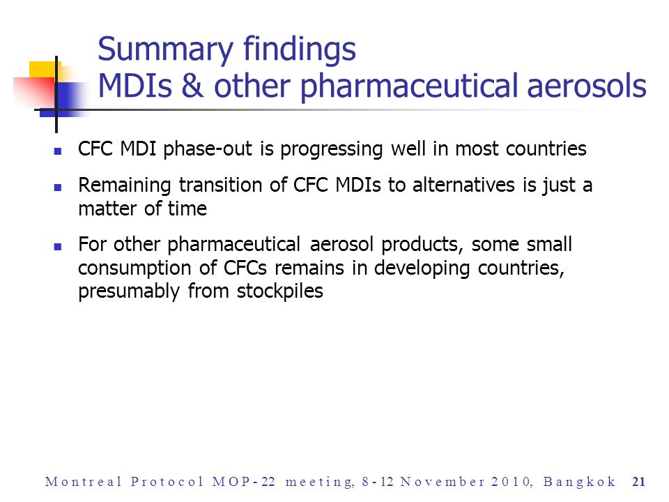 CFC MDI phase-out is progressing well in most countries Remaining transition of CFC MDIs to alternatives is just a matter of time For other pharmaceutical aerosol products, some small consumption of CFCs remains in developing countries, presumably from stockpiles Summary findings MDIs & other pharmaceutical aerosols M o n t r e a l P r o t o c o l M O P - 22 m e e t i n g, 8 - 12 N o v e m b e r 2 0 1 0, B a n g k o k 21