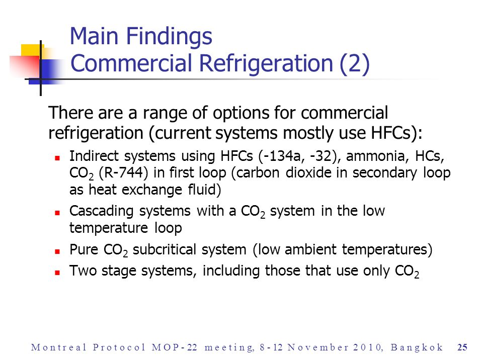 There are a range of options for commercial refrigeration (current systems mostly use HFCs): Indirect systems using HFCs (-134a, -32), ammonia, HCs, CO 2 (R-744) in first loop (carbon dioxide in secondary loop as heat exchange fluid) Cascading systems with a CO 2 system in the low temperature loop Pure CO 2 subcritical system (low ambient temperatures) Two stage systems, including those that use only CO 2 Main Findings Commercial Refrigeration (2) M o n t r e a l P r o t o c o l M O P - 22 m e e t i n g, 8 - 12 N o v e m b e r 2 0 1 0, B a n g k o k 25