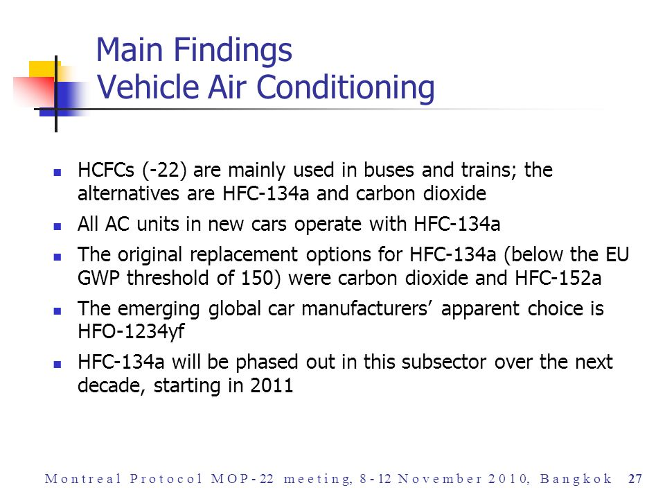 HCFCs (-22) are mainly used in buses and trains; the alternatives are HFC-134a and carbon dioxide All AC units in new cars operate with HFC-134a The original replacement options for HFC-134a (below the EU GWP threshold of 150) were carbon dioxide and HFC-152a The emerging global car manufacturers apparent choice is HFO-1234yf HFC-134a will be phased out in this subsector over the next decade, starting in 2011 Main Findings Vehicle Air Conditioning M o n t r e a l P r o t o c o l M O P - 22 m e e t i n g, 8 - 12 N o v e m b e r 2 0 1 0, B a n g k o k 27