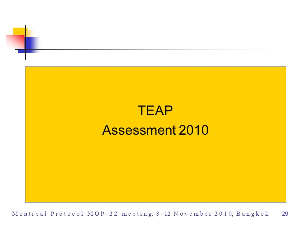 TEAP proposes a classification of GWPs as HIGH >1000, MODERATE 300 – 1000 and LOW < 300 Each Sector / Subsector has a variety of low or moderate GWP alternatives available or under development Some Sectors / Subsectors have not-in-kind alternatives that are not Global Warming Substances Parties may wish to select alternatives with the lowest Climate Impact based upon life cycle analyses, such as LCCP and not based solely on GWP, as energy use or other life cycle emissions may contribute significantly to the total carbon equivalent emissions TEAP Proposed GWP Scale M o n t r e a l P r o t o c o l M O P - 22 m e e t i n g, 8 - 12 N o v e m b e r 2 0 1 0, B a n g k o k 27