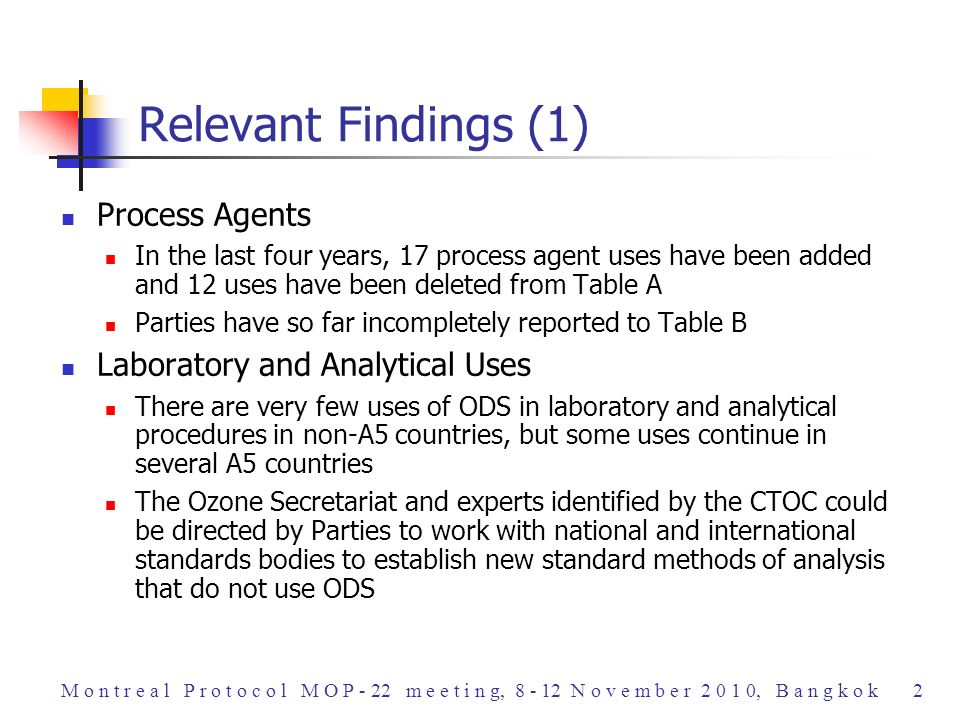 Process Agents In the last four years, 17 process agent uses have been added and 12 uses have been deleted from Table A Parties have so far incompletely reported to Table B Laboratory and Analytical Uses There are very few uses of ODS in laboratory and analytical procedures in non-A5 countries, but some uses continue in several A5 countries The Ozone Secretariat and experts identified by the CTOC could be directed by Parties to work with national and international standards bodies to establish new standard methods of analysis that do not use ODS Relevant Findings (1) M o n t r e a l P r o t o c o l M O P - 22 m e e t i n g, 8 - 12 N o v e m b e r 2 0 1 0, B a n g k o k 2