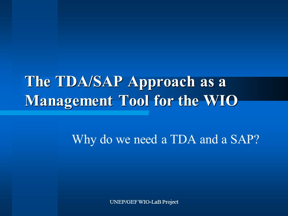 UNEP/GEF WIO-LaB Project The TDA/SAP Approach as a Management Tool for the WIO Why do we need a TDA and a SAP?