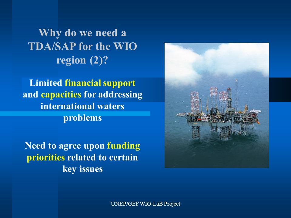 UNEP/GEF WIO-LaB Project Why do we need a TDA/SAP for the WIO region (2)? Limited financial support and capacities for addressing international waters