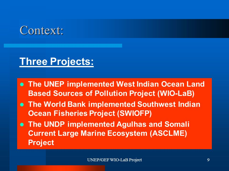 UNEP/GEF WIO-LaB Project9 Context: The UNEP implemented West Indian Ocean Land Based Sources of Pollution Project (WIO-LaB) The World Bank implemented