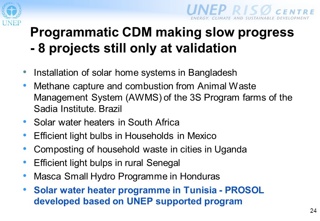 24 Programmatic CDM making slow progress - 8 projects still only at validation Installation of solar home systems in Bangladesh Methane capture and combustion from Animal Waste Management System (AWMS) of the 3S Program farms of the Sadia Institute.