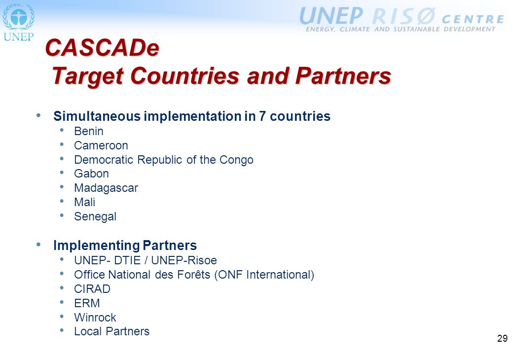 29 CASCADe Target Countries and Partners Simultaneous implementation in 7 countries Benin Cameroon Democratic Republic of the Congo Gabon Madagascar Mali Senegal Implementing Partners UNEP- DTIE / UNEP-Risoe Office National des Forêts (ONF International) CIRAD ERM Winrock Local Partners