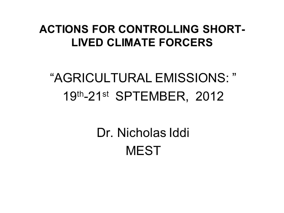 ACTIONS FOR CONTROLLING SHORT- LIVED CLIMATE FORCERS AGRICULTURAL EMISSIONS: 19 th -21 st SPTEMBER, 2012 Dr. Nicholas Iddi MEST