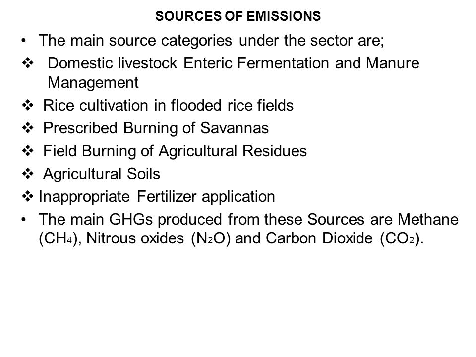 SOURCES OF EMISSIONS The main source categories under the sector are; Domestic livestock Enteric Fermentation and Manure Management Rice cultivation i