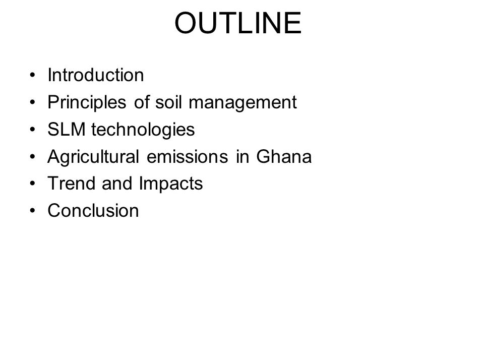 OUTLINE Introduction Principles of soil management SLM technologies Agricultural emissions in Ghana Trend and Impacts Conclusion