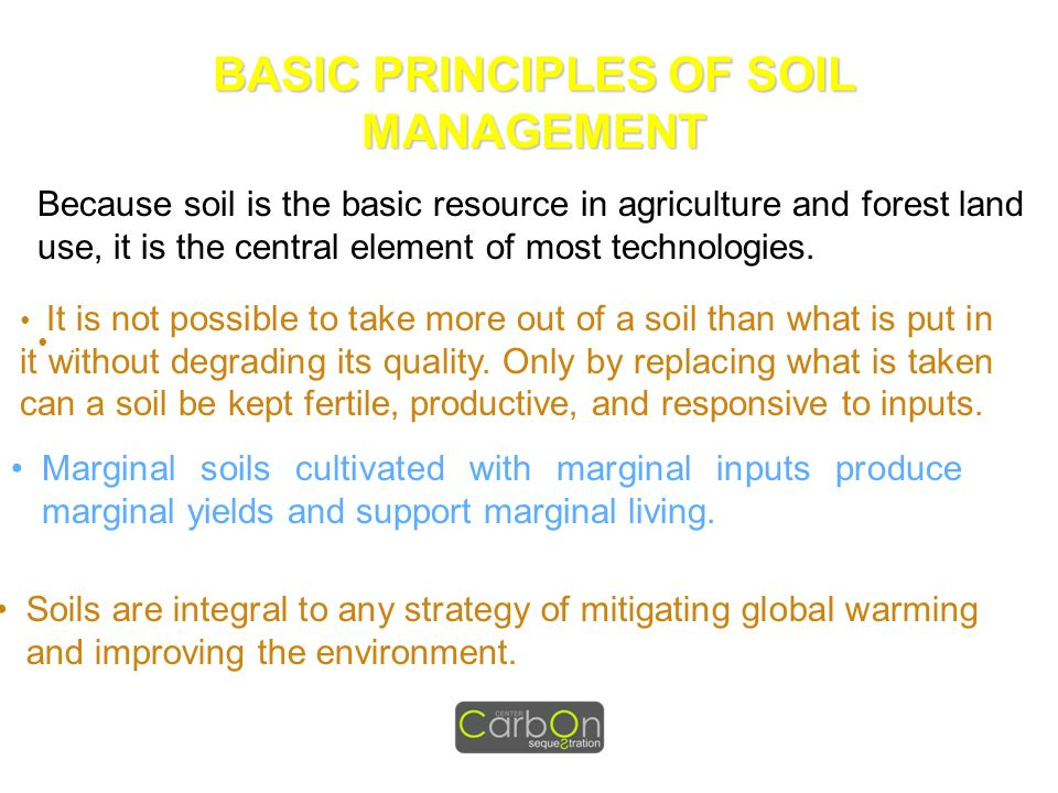 BASIC PRINCIPLES OF SOIL MANAGEMENT Because soil is the basic resource in agriculture and forest land use, it is the central element of most technolog