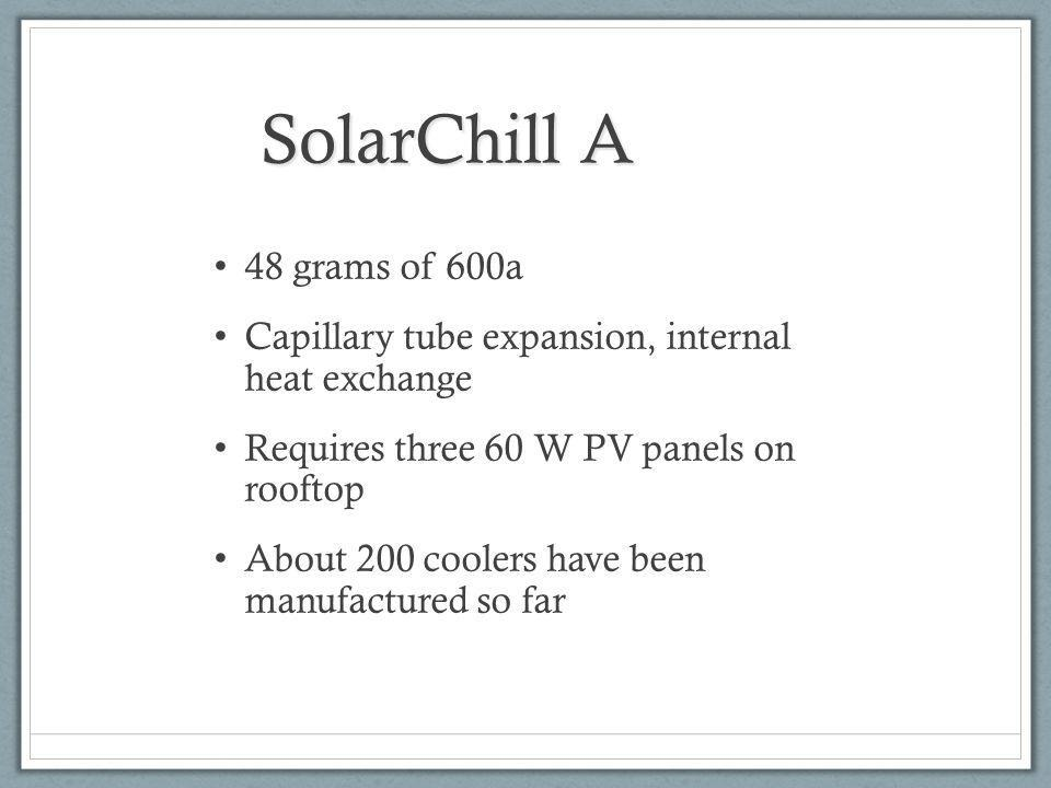 SolarChill A 48 grams of 600a Capillary tube expansion, internal heat exchange Requires three 60 W PV panels on rooftop About 200 coolers have been manufactured so far