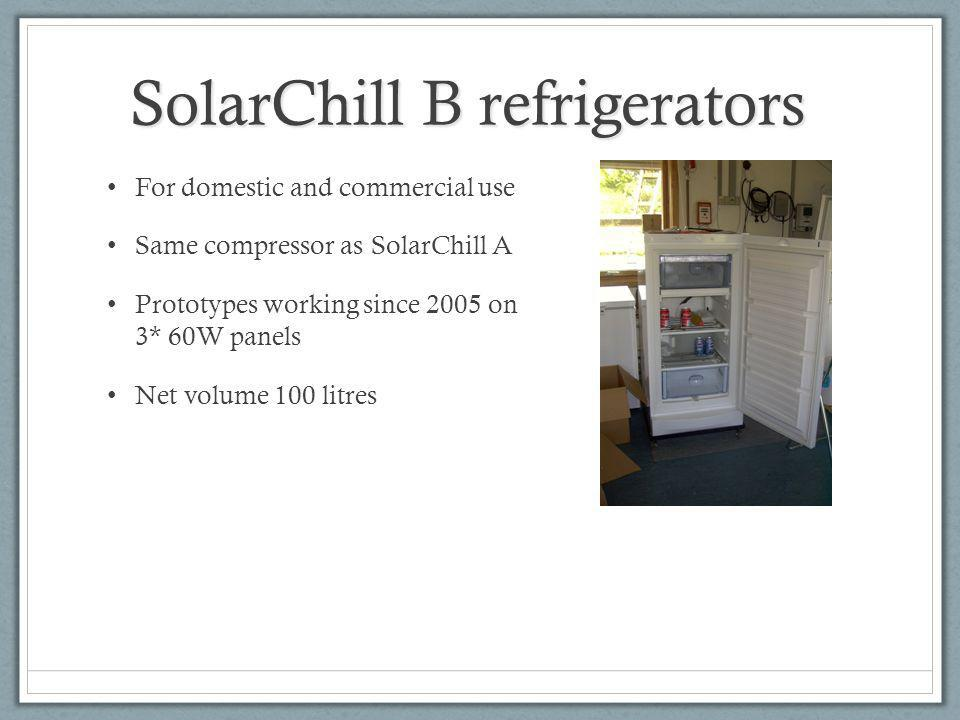 SolarChill B refrigerators For domestic and commercial use Same compressor as SolarChill A Prototypes working since 2005 on 3* 60W panels Net volume 100 litres
