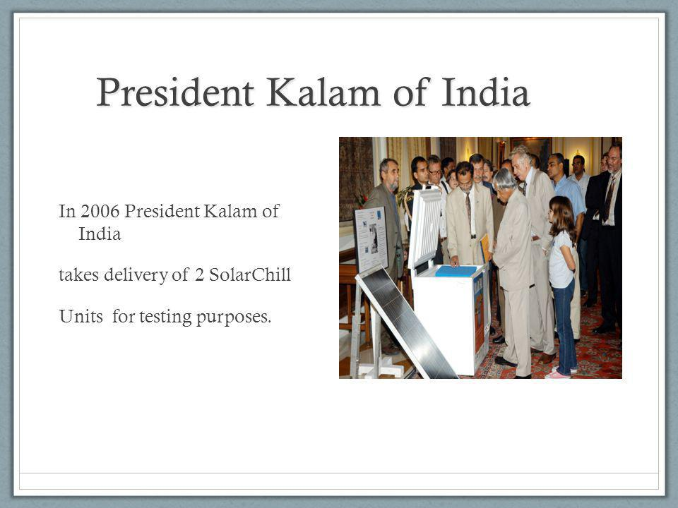 President Kalam of India In 2006 President Kalam of India takes delivery of 2 SolarChill Units for testing purposes.