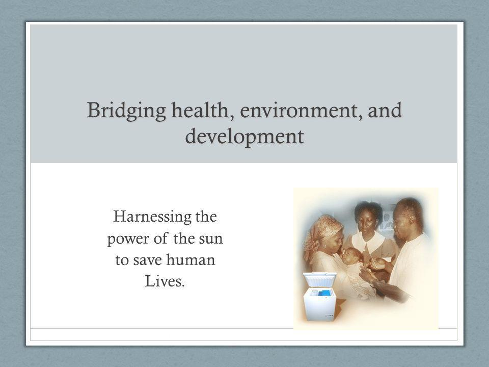 Bridging health, environment, and development Harnessing the power of the sun to save human Lives.