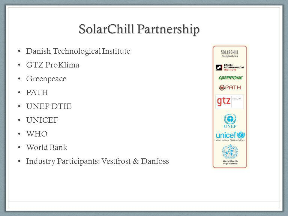 SolarChill Partnership Danish Technological Institute GTZ ProKlima Greenpeace PATH UNEP DTIE UNICEF WHO World Bank Industry Participants: Vestfrost & Danfoss