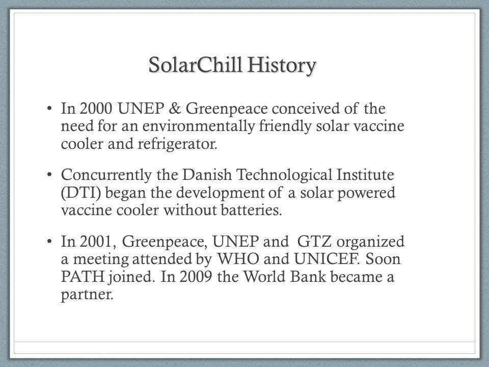 SolarChill History In 2000 UNEP & Greenpeace conceived of the need for an environmentally friendly solar vaccine cooler and refrigerator.