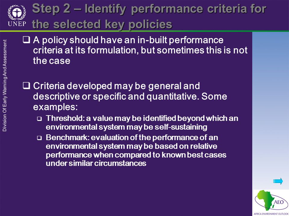 Division Of Early Warning And Assessment Step 2 – Identify performance criteria for the selected key policies A policy should have an in-built performance criteria at its formulation, but sometimes this is not the case Criteria developed may be general and descriptive or specific and quantitative.