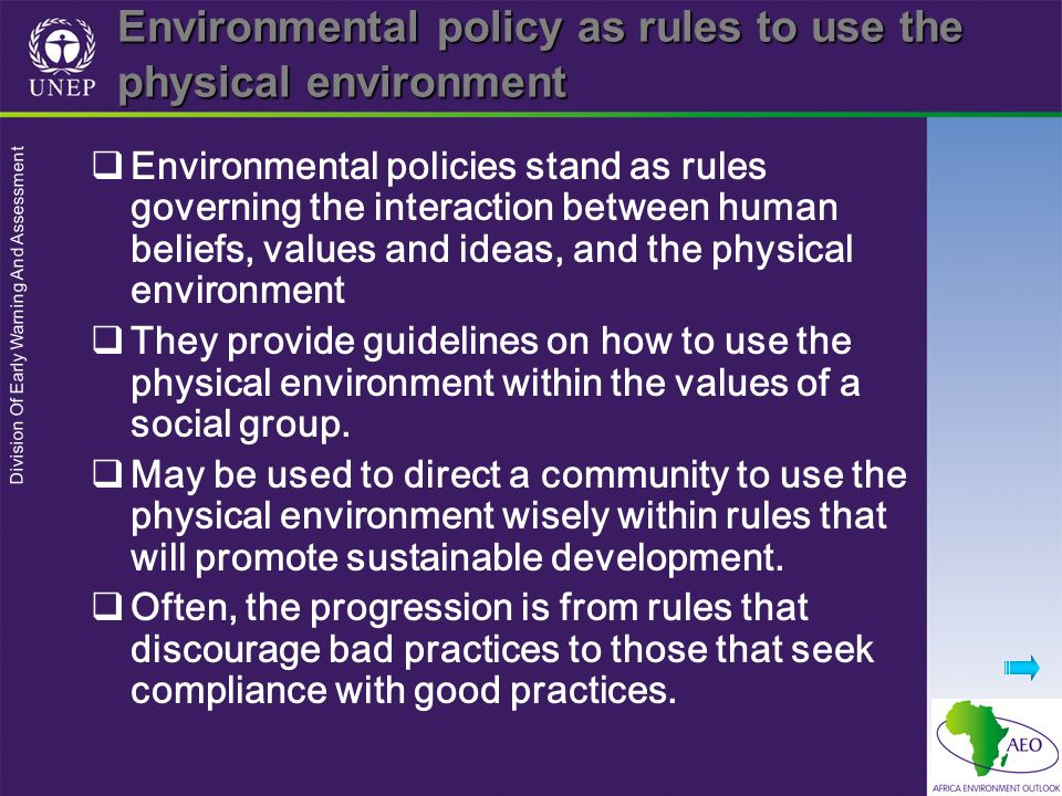 Division Of Early Warning And Assessment Environmental policy as rules to use the physical environment Environmental policies stand as rules governing the interaction between human beliefs, values and ideas, and the physical environment They provide guidelines on how to use the physical environment within the values of a social group.