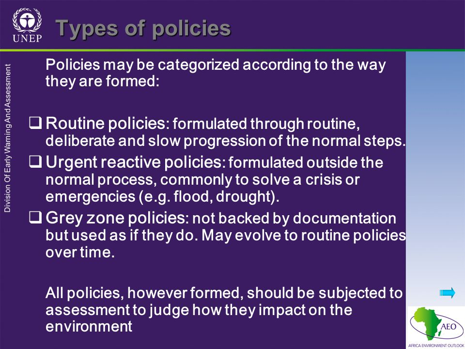 Division Of Early Warning And Assessment Types of policies Policies may be categorized according to the way they are formed: Routine policies : formulated through routine, deliberate and slow progression of the normal steps.