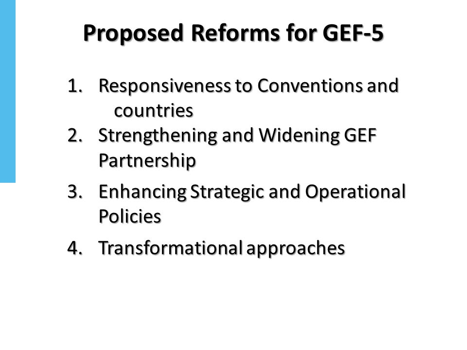 Proposed Reforms for GEF-5 1.Responsiveness to Conventions and countries 2.Strengthening and Widening GEF Partnership 3.Enhancing Strategic and Operat