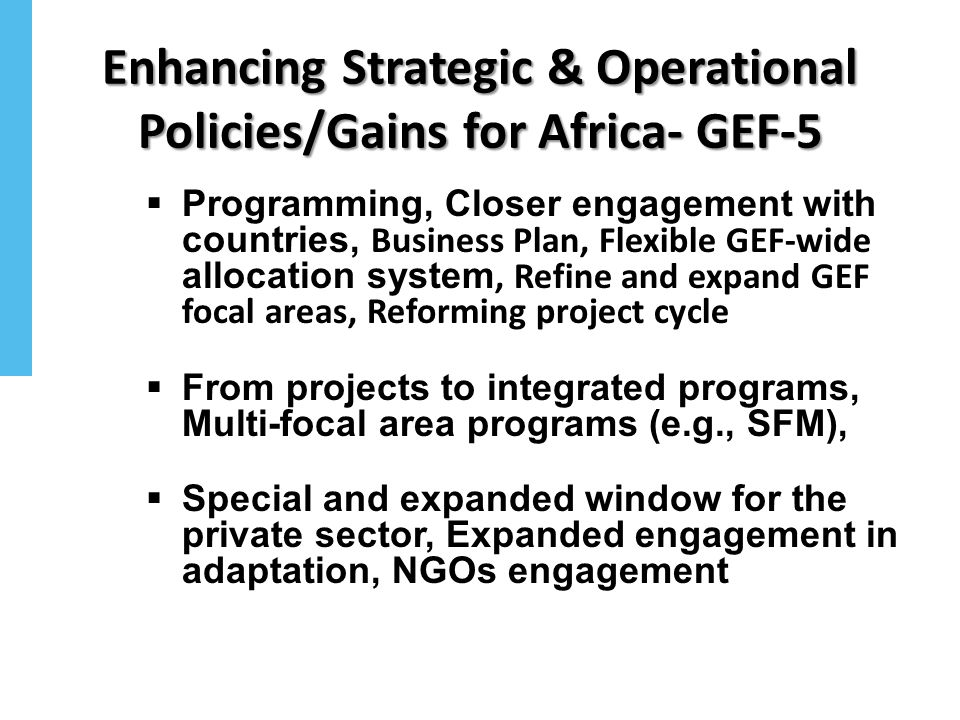 Enhancing Strategic & Operational Policies/Gains for Africa- GEF-5 Programming, Closer engagement with countries, Business Plan, Flexible GEF-wide all