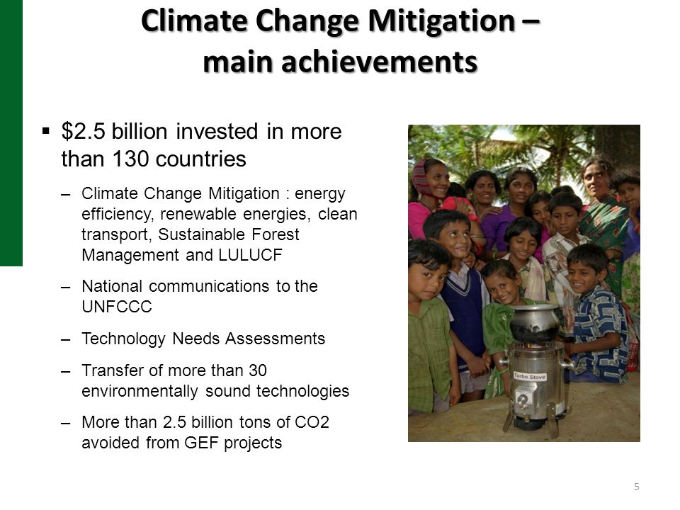 Climate Change Mitigation – main achievements $2.5 billion invested in more than 130 countries –Climate Change Mitigation : energy efficiency, renewab