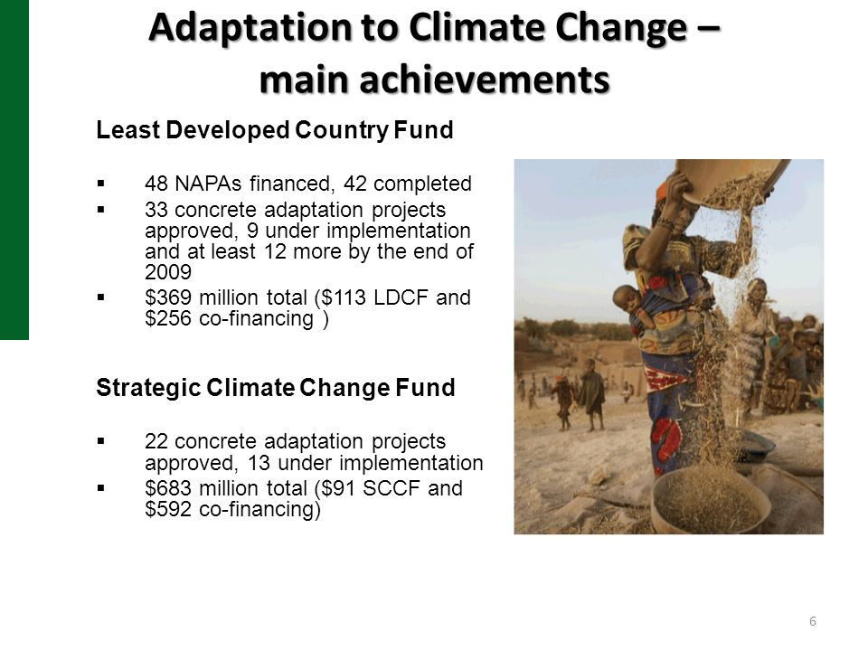 Adaptation to Climate Change – main achievements Least Developed Country Fund 48 NAPAs financed, 42 completed 33 concrete adaptation projects approved